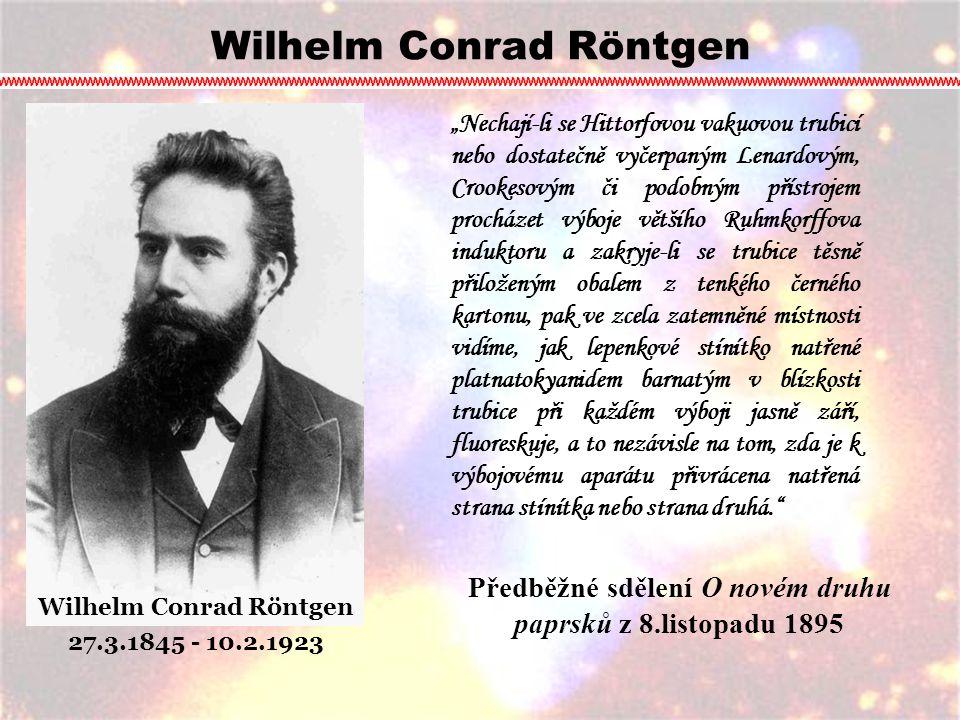 """Wilhelm Conrad Röntgen 27.3.1845 - 10.2.1923 """"Nechají-li se Hittorfovou vakuovou trubicí nebo dostatečně vyčerpaným Lenardovým, Crookesovým či podobný"""