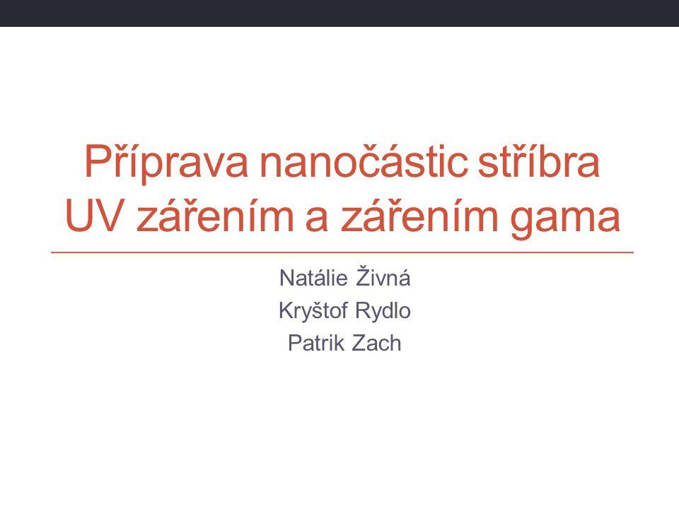 Příprava nanočástic stříbra UV zářením a zářením gama Natálie Živná Kryštof Rydlo Patrik Zach
