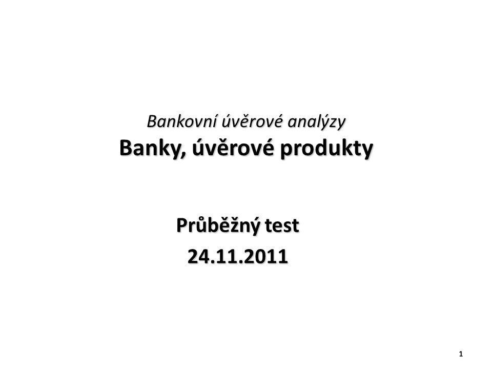 Bankovní úvěrové analýzy Banky, úvěrové produkty Průběžný test 24.11.2011 1
