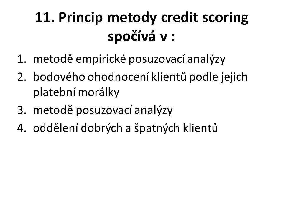 11. Princip metody credit scoring spočívá v : 1.metodě empirické posuzovací analýzy 2.bodového ohodnocení klientů podle jejich platební morálky 3.meto