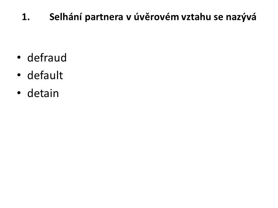 1.Selhání partnera v úvěrovém vztahu se nazývá defraud default detain