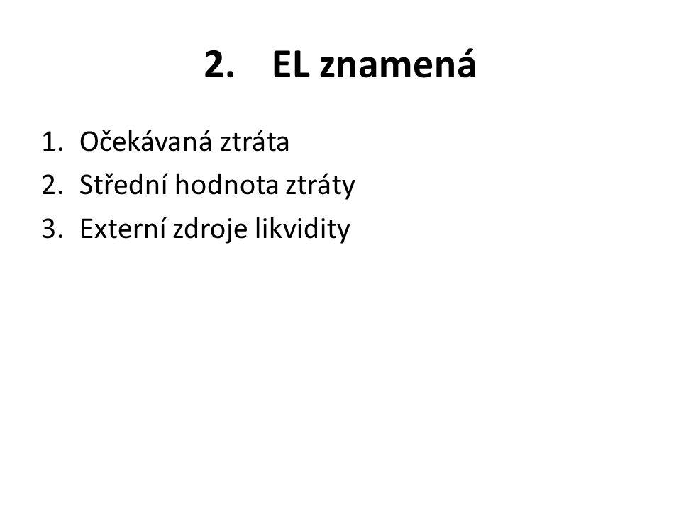 2. EL znamená 1.Očekávaná ztráta 2.Střední hodnota ztráty 3.Externí zdroje likvidity
