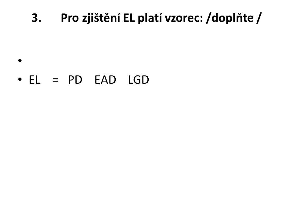 3. Pro zjištění EL platí vzorec: /doplňte / EL = PD EAD LGD