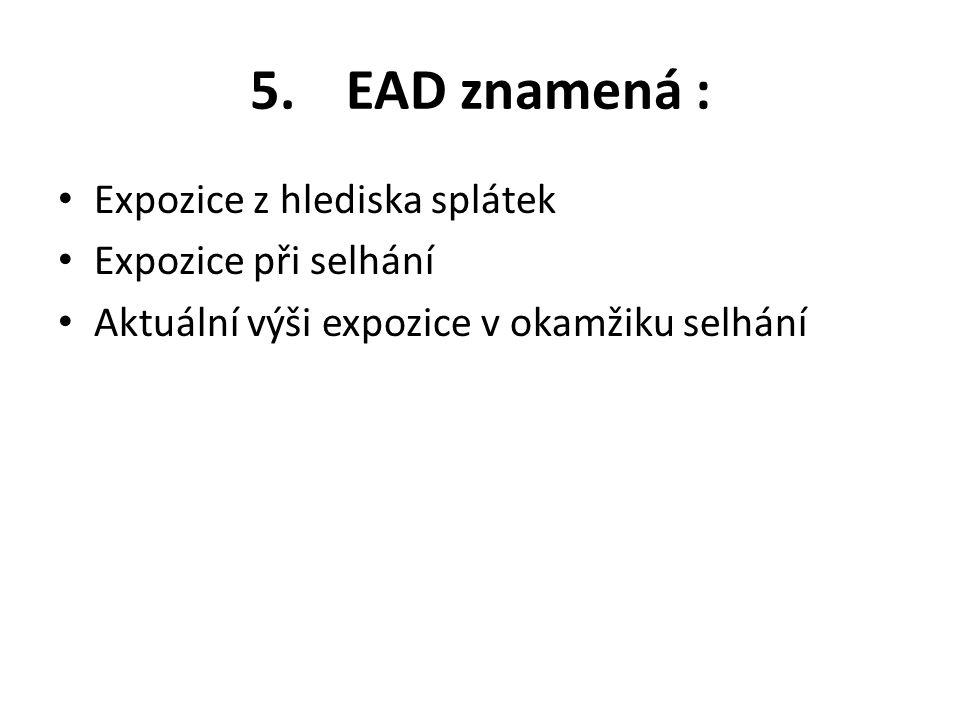 5. EAD znamená : Expozice z hlediska splátek Expozice při selhání Aktuální výši expozice v okamžiku selhání