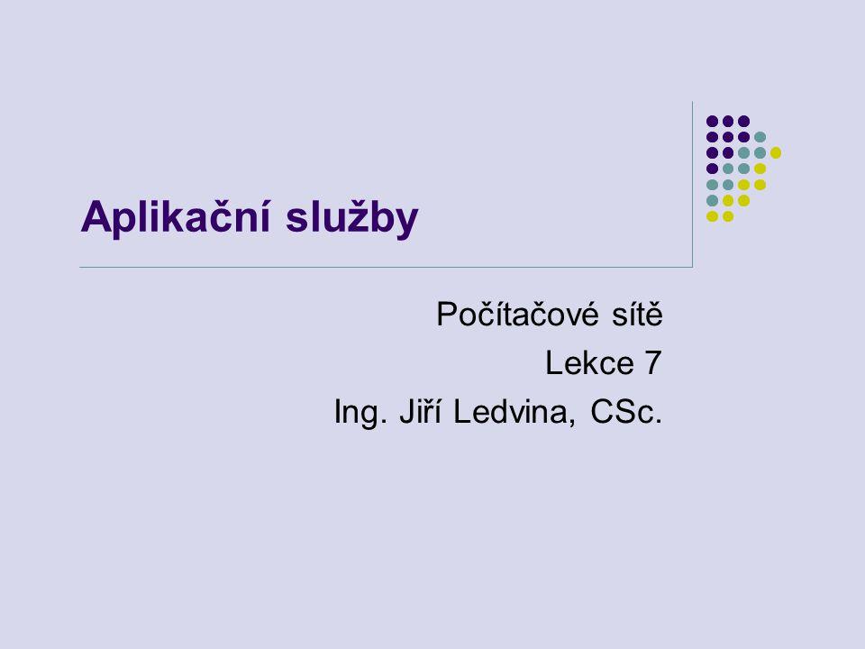 Aplikační služby Počítačové sítě Lekce 7 Ing. Jiří Ledvina, CSc.