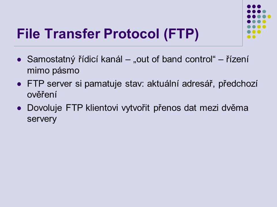 """File Transfer Protocol (FTP) Samostatný řídicí kanál – """"out of band control"""" – řízení mimo pásmo FTP server si pamatuje stav: aktuální adresář, předch"""