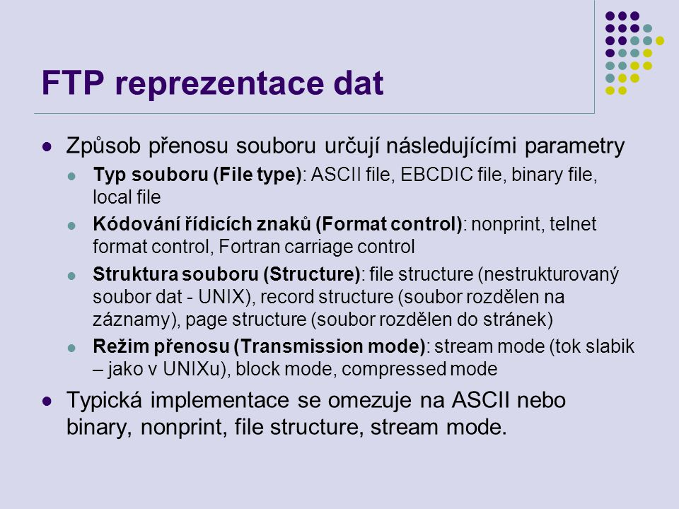 FTP Příkazy Příkazy jsou posílány v NVT ASCII řádky ukončené with CR, LF Příkazy jsou dlouhé 3 nebo 4 ASCII znaky Některé příkazy mají parametry Seznam příkazů viz help Lokální příkazy – viz telnet – zadávají se za znak !