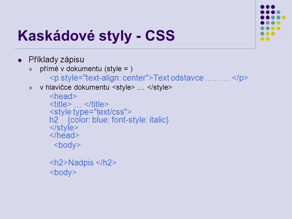Kaskádové styly - CSS Příklady zápisu přímé v dokumentu (style = ) Text odstavce......... v hlavičce dokumentu … … h2 {color: blue; font-style: italic