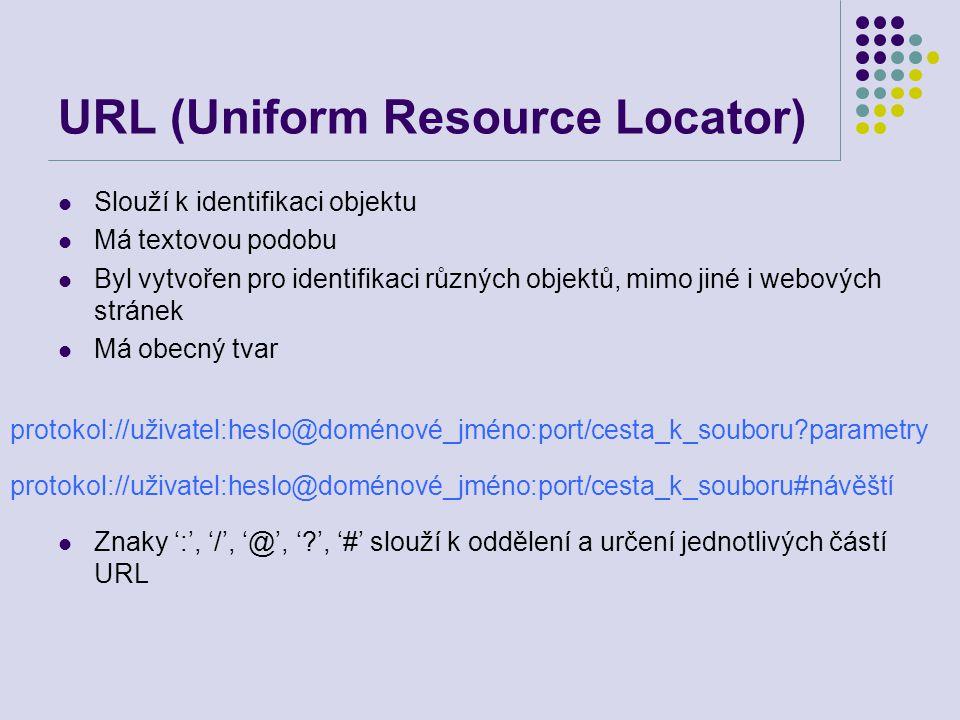 URL (Uniform Resource Locator) Slouží k identifikaci objektu Má textovou podobu Byl vytvořen pro identifikaci různých objektů, mimo jiné i webových st