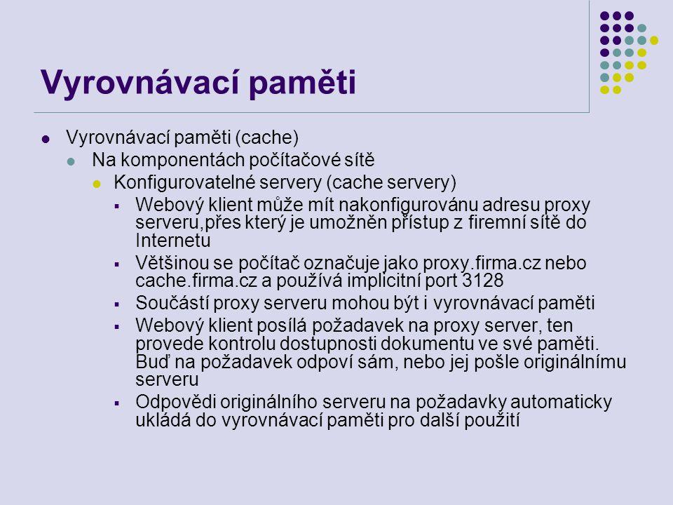 Vyrovnávací paměti Vyrovnávací paměti (cache) Na komponentách počítačové sítě Konfigurovatelné servery (cache servery)  Webový klient může mít nakonf