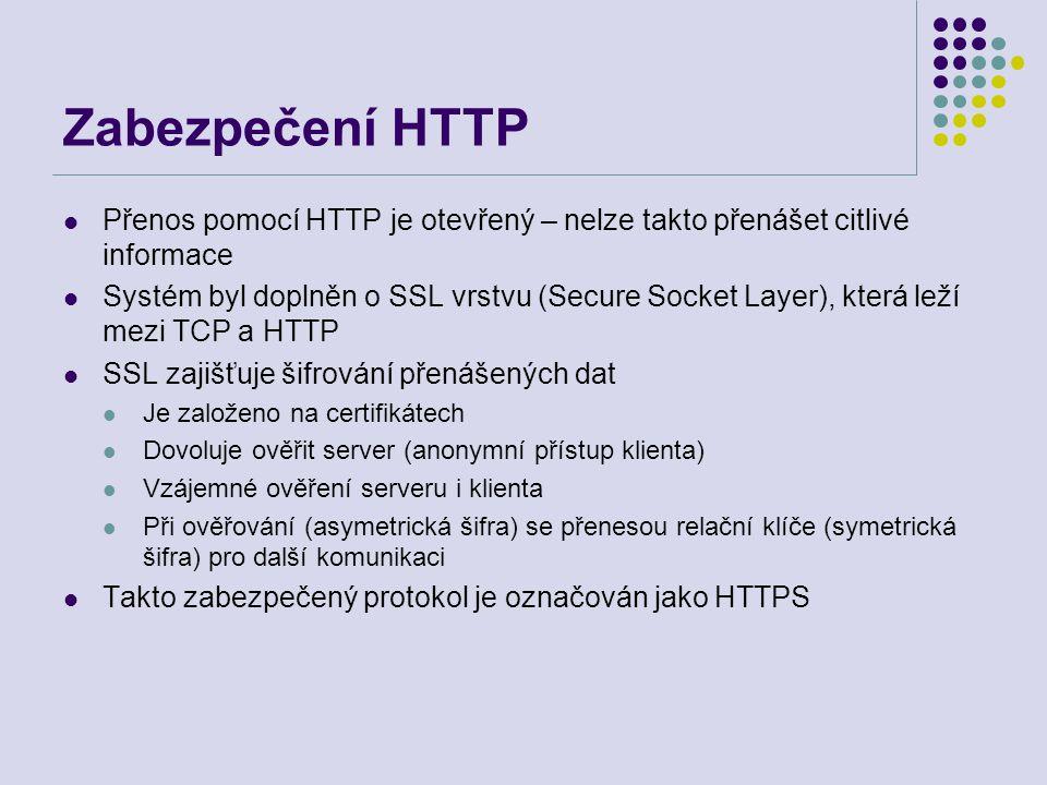 Zabezpečení HTTP Přenos pomocí HTTP je otevřený – nelze takto přenášet citlivé informace Systém byl doplněn o SSL vrstvu (Secure Socket Layer), která