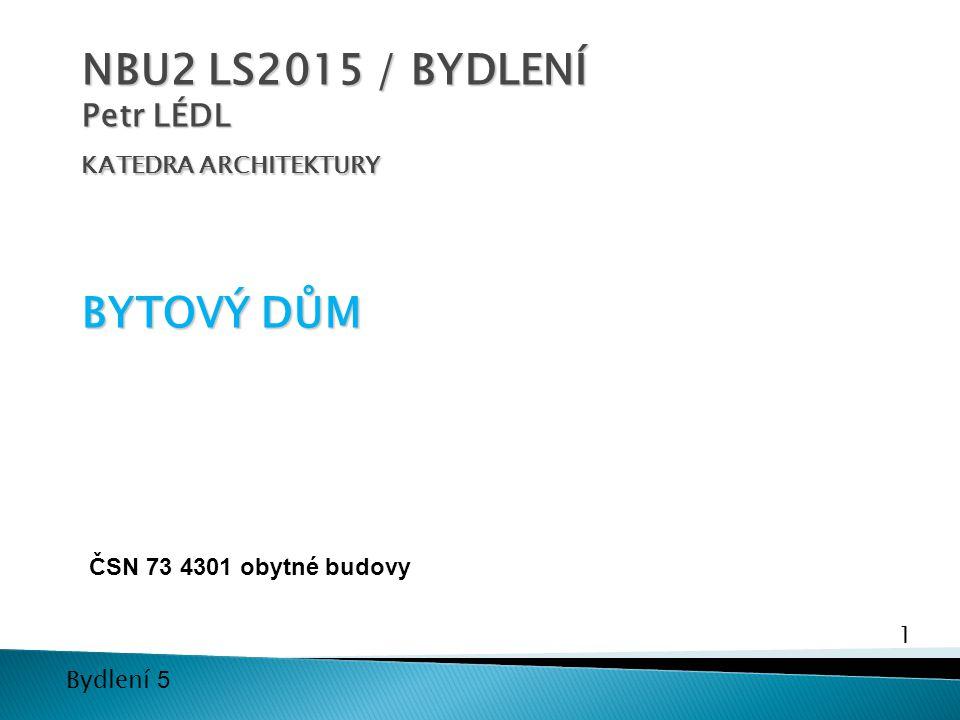 1 Bydlení 5 NBU2 LS2015 / BYDLENÍ Petr LÉDL KATEDRA ARCHITEKTURY BYTOVÝ DŮM ČSN 73 4301 obytné budovy