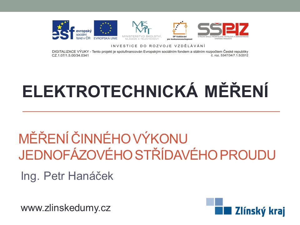 MĚŘENÍ ČINNÉHO VÝKONU JEDNOFÁZOVÉHO STŘÍDAVÉHO PROUDU Ing. Petr Hanáček ELEKTROTECHNICKÁ MĚŘENÍ www.zlinskedumy.cz