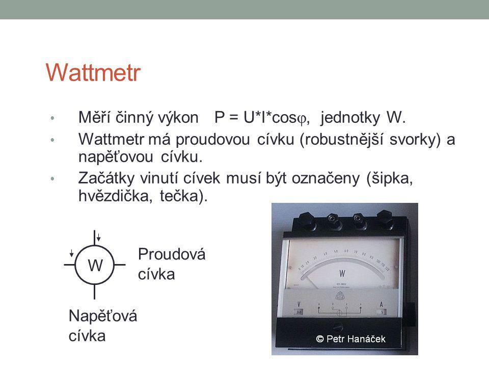 Wattmetr Měří činný výkon P = U*I*cos , jednotky W. Wattmetr má proudovou cívku (robustnější svorky) a napěťovou cívku. Začátky vinutí cívek musí být