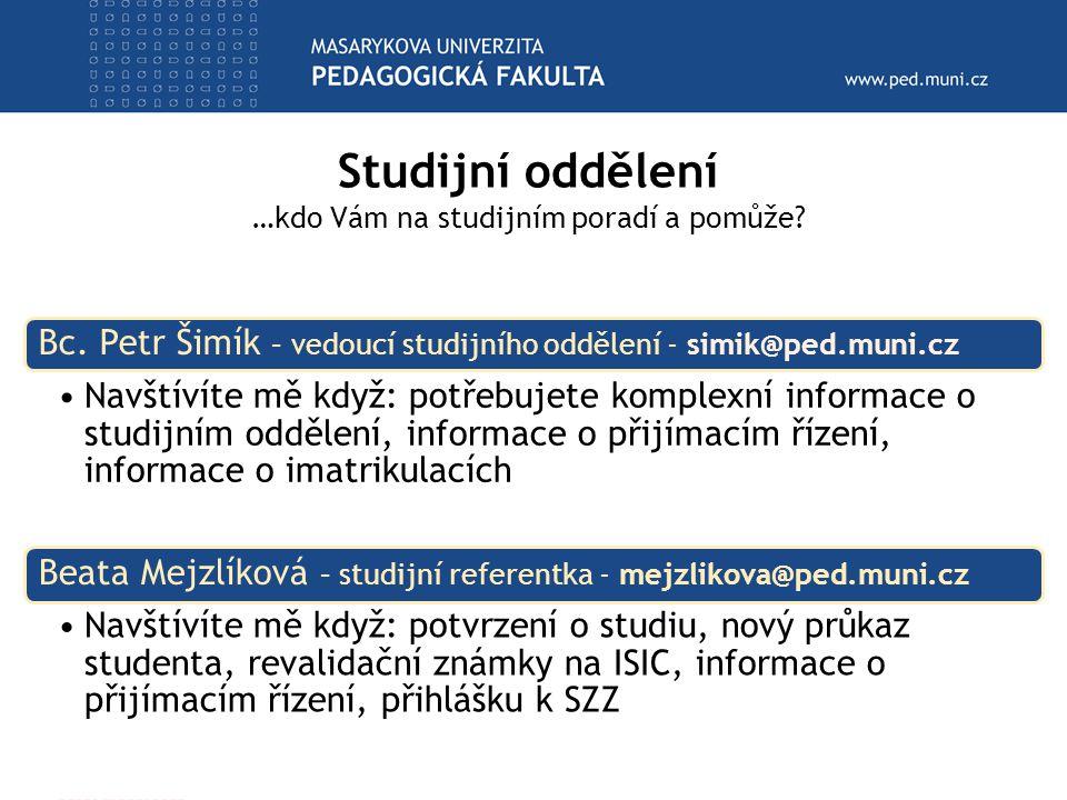 Studijní oddělení …kdo Vám na studijním poradí a pomůže? Bc. Petr Šimík – vedoucí studijního oddělení - simik@ped.muni.cz Navštívíte mě když: potřebuj