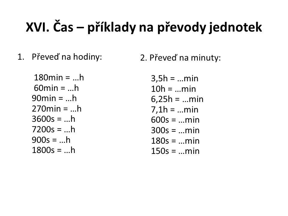 XVI. Čas – příklady na převody jednotek 1.Převeď na hodiny: 180min = …h 60min = …h 90min = …h 270min = …h 3600s = …h 7200s = …h 900s = …h 1800s = …h 2
