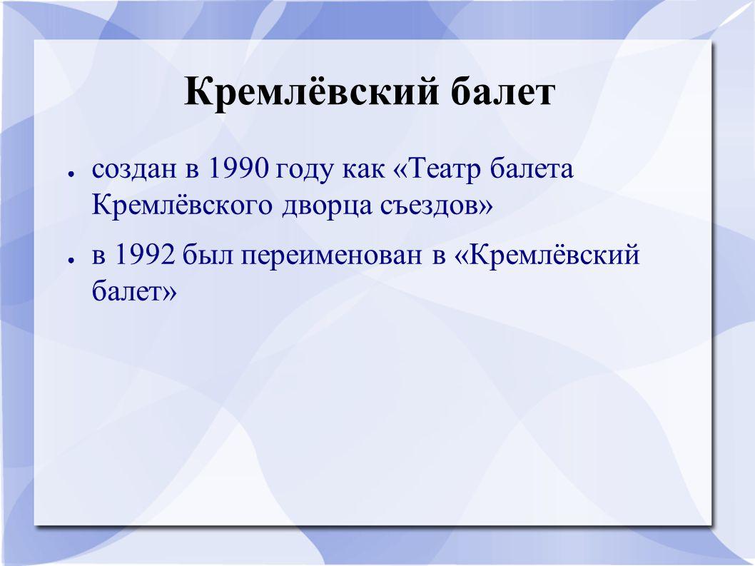 Кремлёвский балет ● создан в 1990 году как «Театр балета Кремлёвского дворца съездов» ● в 1992 был переименован в «Кремлёвский балет»