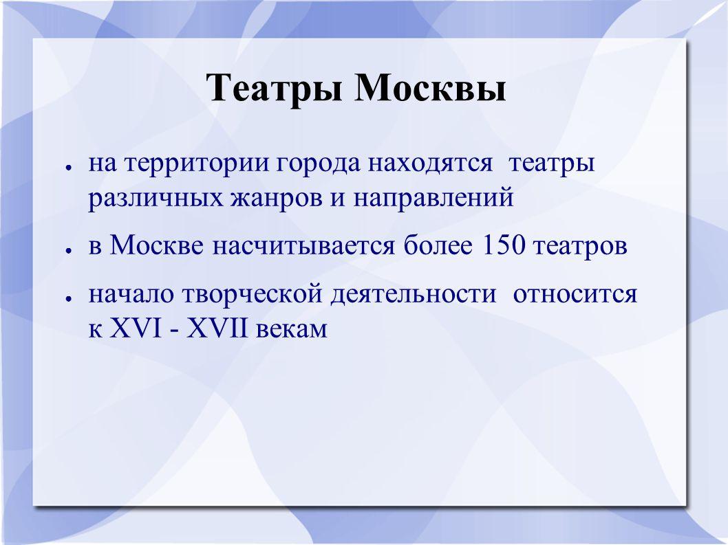 Театры Москвы ● на территории города находятся театры различных жанров и направлений ● в Москве насчитывается более 150 театров ● начало творческой деятельности относится к XVI - XVII векам