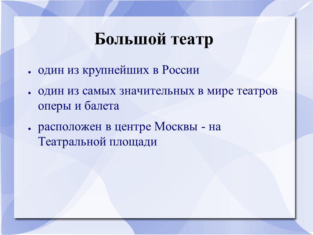 Большой театр ● один из крупнейших в России ● один из самых значительных в мире театров оперы и балета ● расположен в центре Москвы - на Театральной площади