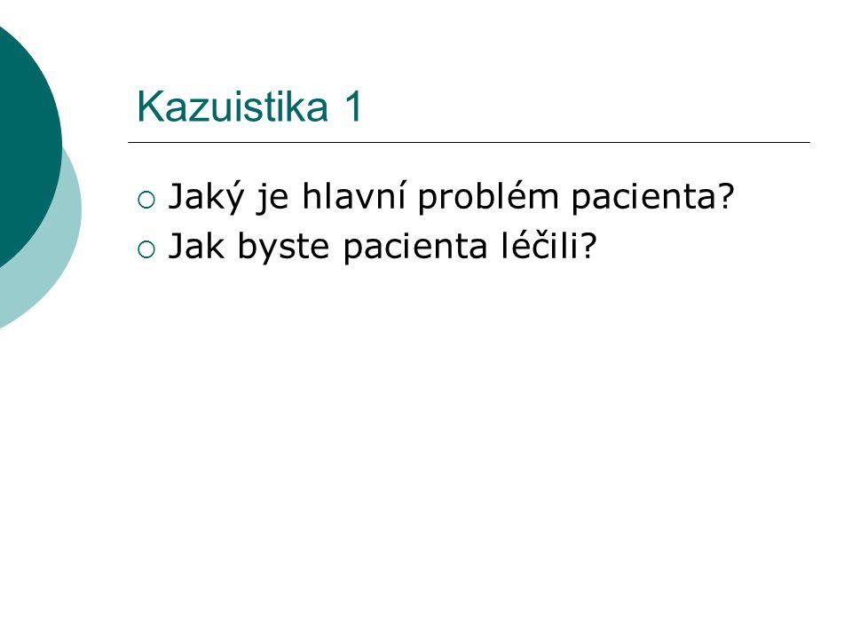 Kazuistika 1  Jaký je hlavní problém pacienta?  Jak byste pacienta léčili?