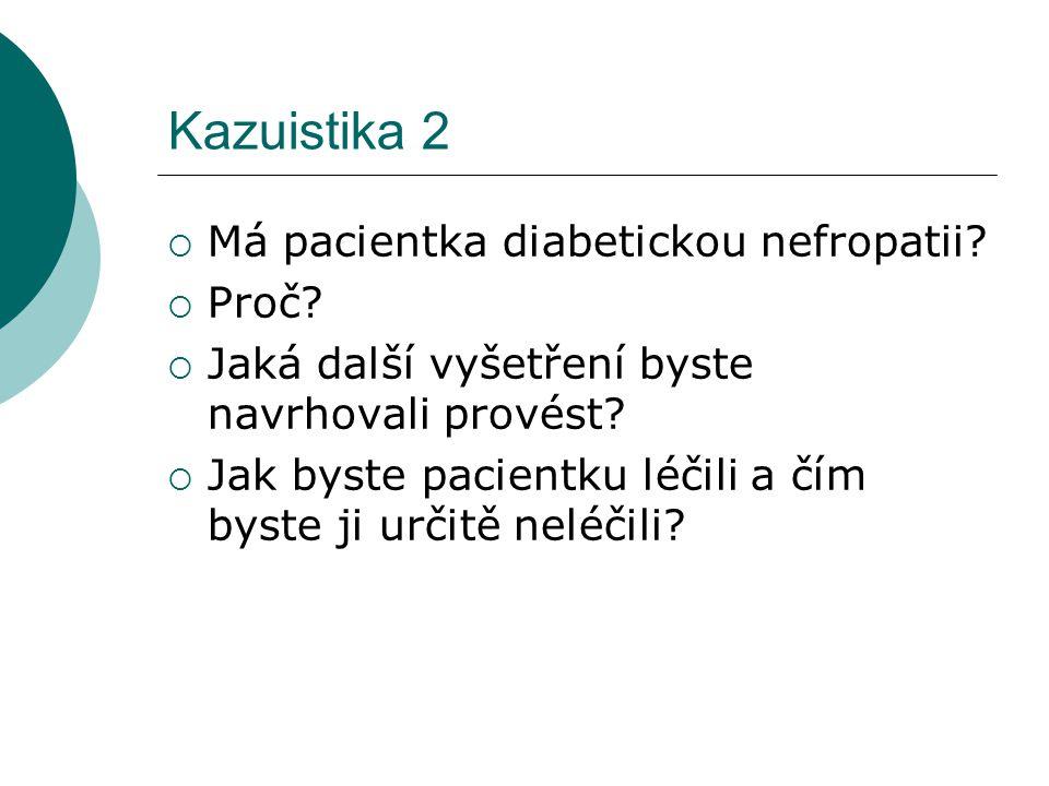 Kazuistika 2  Má pacientka diabetickou nefropatii?  Proč?  Jaká další vyšetření byste navrhovali provést?  Jak byste pacientku léčili a čím byste