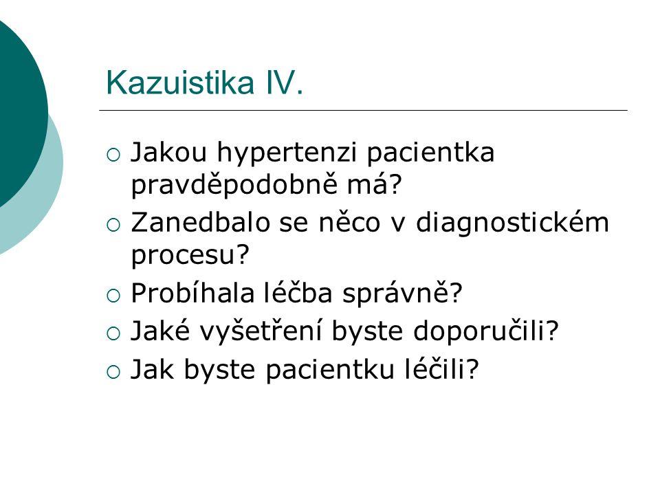 Kazuistika IV.  Jakou hypertenzi pacientka pravděpodobně má?  Zanedbalo se něco v diagnostickém procesu?  Probíhala léčba správně?  Jaké vyšetření