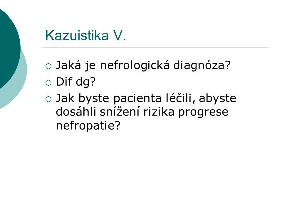 Kazuistika V.  Jaká je nefrologická diagnóza?  Dif dg?  Jak byste pacienta léčili, abyste dosáhli snížení rizika progrese nefropatie?
