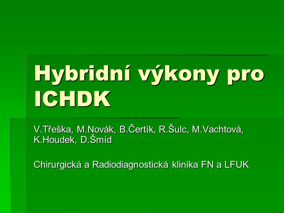 Hybridní výkony pro ICHDK V.Třeška, M.Novák, B.Čertík, R.Šulc, M.Vachtová, K.Houdek, D.Šmíd Chirurgická a Radiodiagnostická klinika FN a LFUK