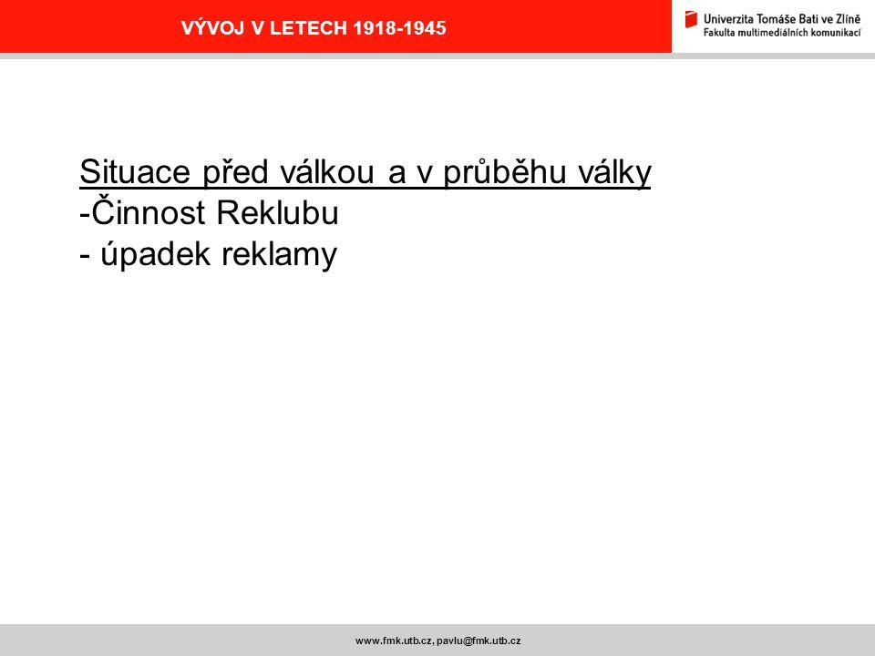 www.fmk.utb.cz, pavlu@fmk.utb.cz VÝVOJ V LETECH 1918-1945 Situace před válkou a v průběhu války -Činnost Reklubu - úpadek reklamy