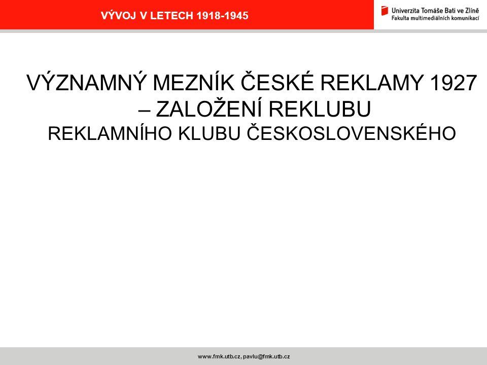 www.fmk.utb.cz, pavlu@fmk.utb.cz VÝVOJ V LETECH 1918-1945 VÝZNAMNÝ MEZNÍK ČESKÉ REKLAMY 1927 – ZALOŽENÍ REKLUBU REKLAMNÍHO KLUBU ČESKOSLOVENSKÉHO