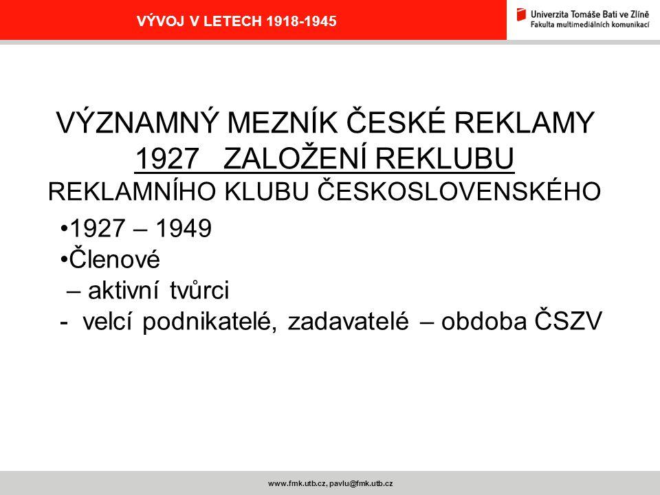 www.fmk.utb.cz, pavlu@fmk.utb.cz VÝVOJ V LETECH 1918-1945 VÝZNAMNÝ MEZNÍK ČESKÉ REKLAMY 1927 ZALOŽENÍ REKLUBU REKLAMNÍHO KLUBU ČESKOSLOVENSKÉHO 1927 –