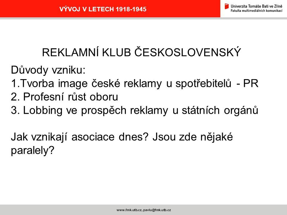 www.fmk.utb.cz, pavlu@fmk.utb.cz VÝVOJ V LETECH 1918-1945 REKLAMNÍ KLUB ČESKOSLOVENSKÝ Důvody vzniku: 1.Tvorba image české reklamy u spotřebitelů - PR