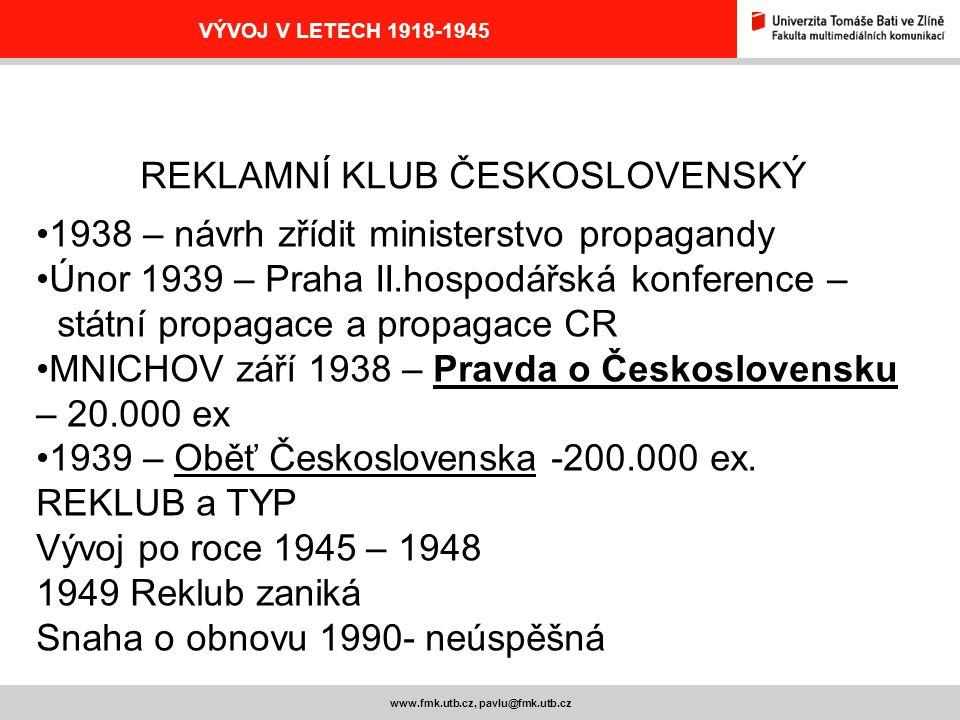 www.fmk.utb.cz, pavlu@fmk.utb.cz VÝVOJ V LETECH 1918-1945 REKLAMNÍ KLUB ČESKOSLOVENSKÝ 1938 – návrh zřídit ministerstvo propagandy Únor 1939 – Praha I