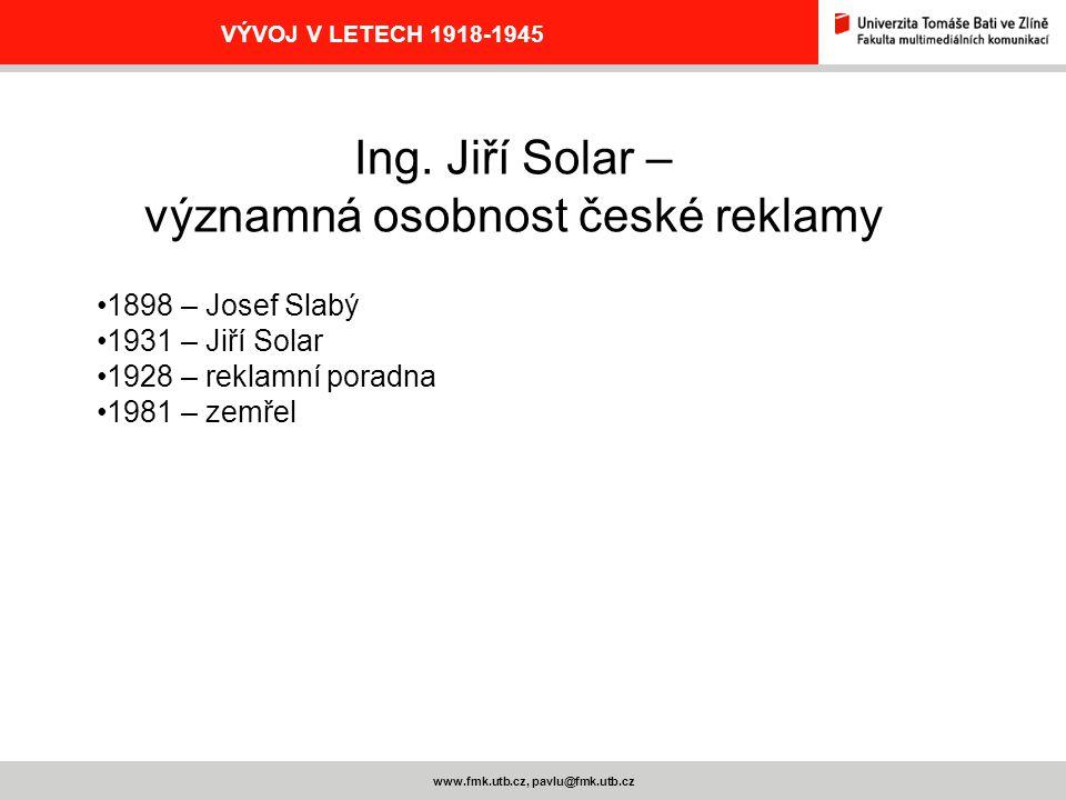 www.fmk.utb.cz, pavlu@fmk.utb.cz VÝVOJ V LETECH 1918-1945 Ing. Jiří Solar – významná osobnost české reklamy 1898 – Josef Slabý 1931 – Jiří Solar 1928