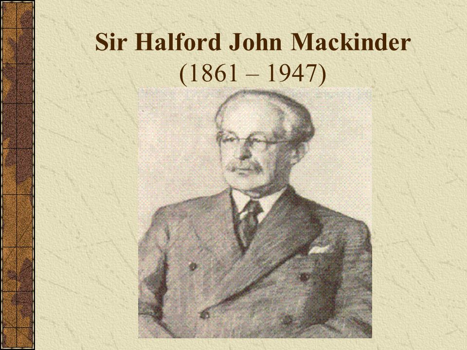 Sir Halford John Mackinder (1861 – 1947)