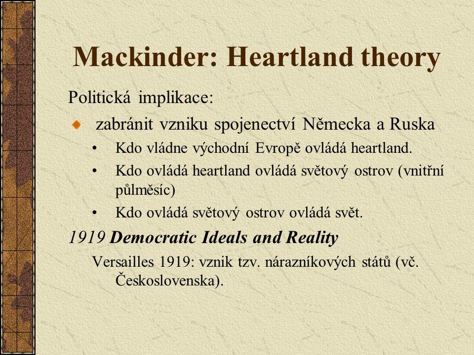 Mackinder: Heartland theory Politická implikace: zabránit vzniku spojenectví Německa a Ruska Kdo vládne východní Evropě ovládá heartland. Kdo ovládá h