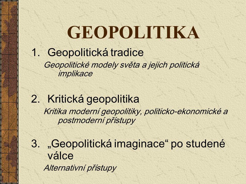 GEOPOLITIKA 1.Geopolitická tradice Geopolitické modely světa a jejich politická implikace 2.Kritická geopolitika Kritika moderní geopolitiky, politick