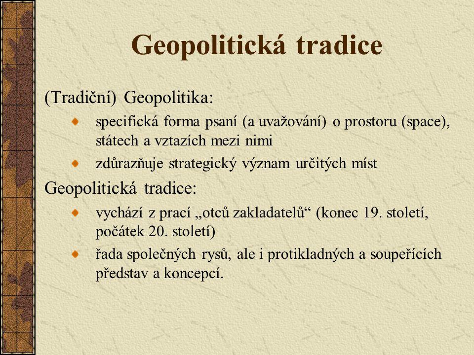 Geopolitická tradice (Tradiční) Geopolitika: specifická forma psaní (a uvažování) o prostoru (space), státech a vztazích mezi nimi zdůrazňuje strategi
