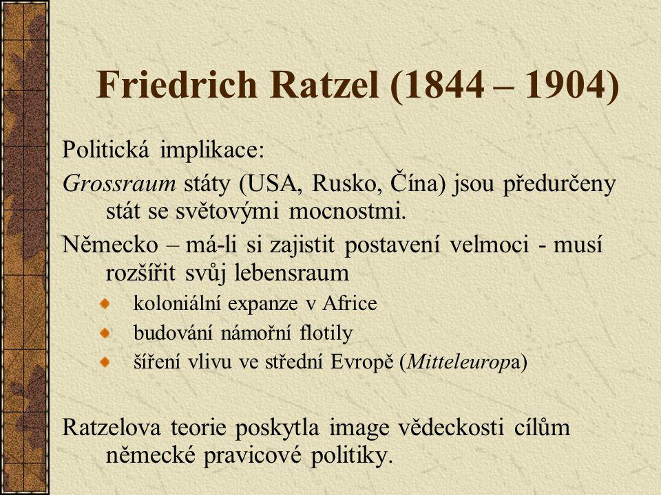 Friedrich Ratzel (1844 – 1904) Politická implikace: Grossraum státy (USA, Rusko, Čína) jsou předurčeny stát se světovými mocnostmi. Německo – má-li si