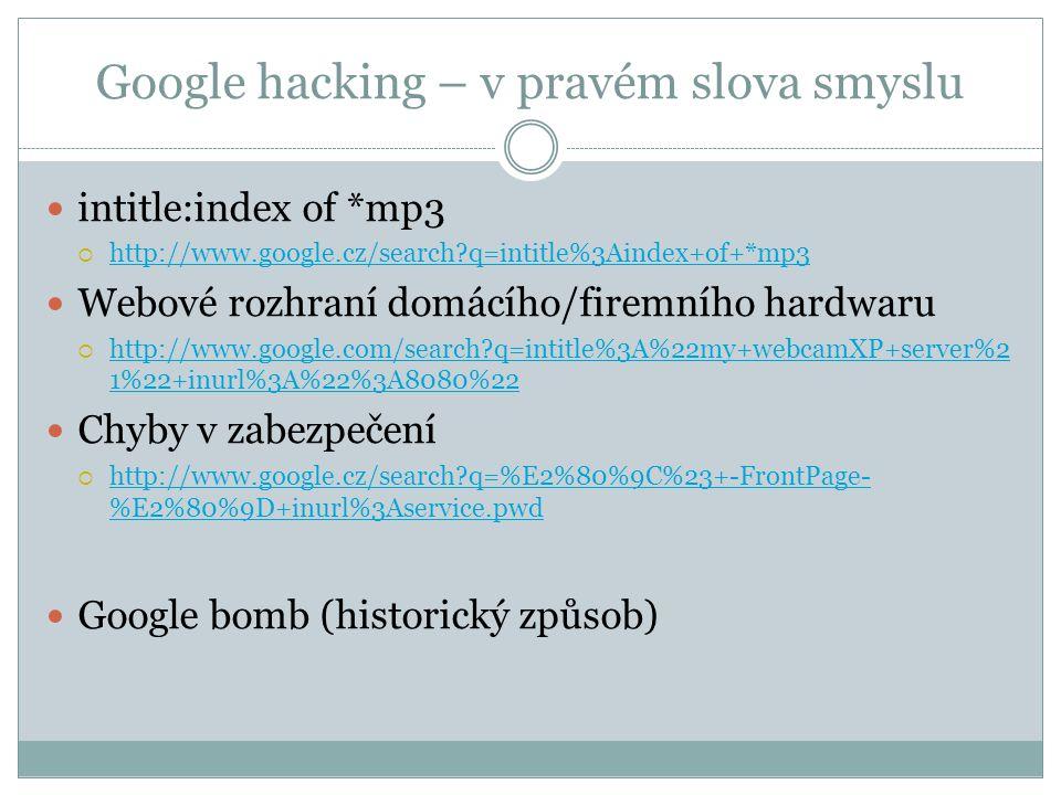 Google hacking – v pravém slova smyslu intitle:index of *mp3  http://www.google.cz/search q=intitle%3Aindex+of+*mp3 http://www.google.cz/search q=intitle%3Aindex+of+*mp3 Webové rozhraní domácího/firemního hardwaru  http://www.google.com/search q=intitle%3A%22my+webcamXP+server%2 1%22+inurl%3A%22%3A8080%22 http://www.google.com/search q=intitle%3A%22my+webcamXP+server%2 1%22+inurl%3A%22%3A8080%22 Chyby v zabezpečení  http://www.google.cz/search q=%E2%80%9C%23+-FrontPage- %E2%80%9D+inurl%3Aservice.pwd http://www.google.cz/search q=%E2%80%9C%23+-FrontPage- %E2%80%9D+inurl%3Aservice.pwd Google bomb (historický způsob)
