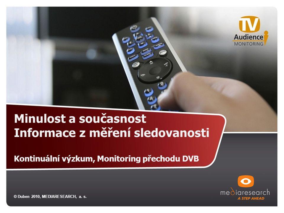 Minulost a současnost Informace z měření sledovanosti Kontinuální výzkum, Monitoring přechodu DVB © Duben 2010, MEDIARESEARCH, a.
