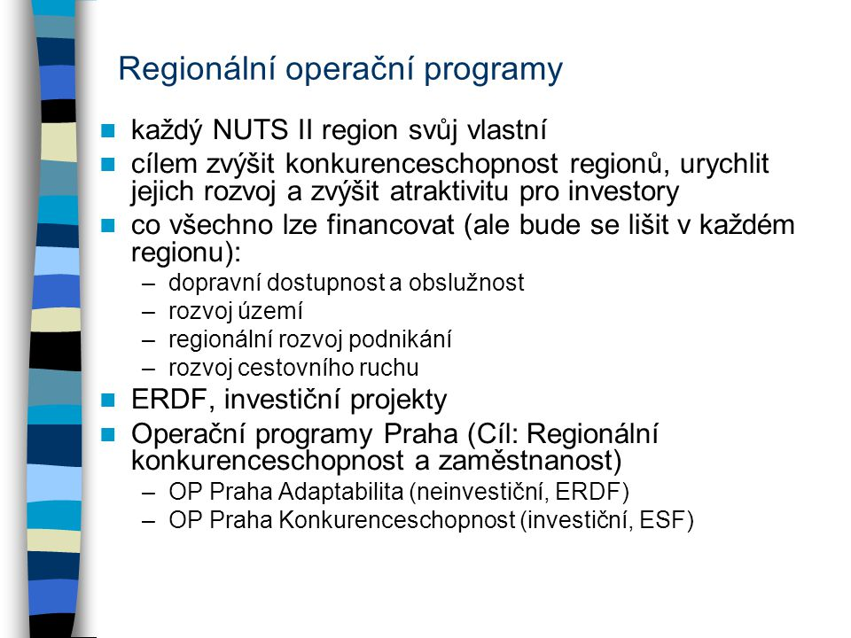 Regionální operační programy každý NUTS II region svůj vlastní cílem zvýšit konkurenceschopnost regionů, urychlit jejich rozvoj a zvýšit atraktivitu pro investory co všechno lze financovat (ale bude se lišit v každém regionu): –dopravní dostupnost a obslužnost –rozvoj území –regionální rozvoj podnikání –rozvoj cestovního ruchu ERDF, investiční projekty Operační programy Praha (Cíl: Regionální konkurenceschopnost a zaměstnanost) –OP Praha Adaptabilita (neinvestiční, ERDF) –OP Praha Konkurenceschopnost (investiční, ESF)