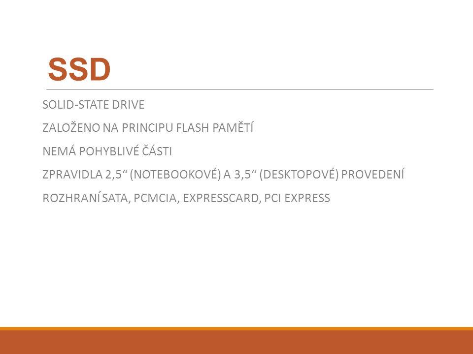 SSD SOLID-STATE DRIVE ZALOŽENO NA PRINCIPU FLASH PAMĚTÍ NEMÁ POHYBLIVÉ ČÁSTI ZPRAVIDLA 2,5 (NOTEBOOKOVÉ) A 3,5 (DESKTOPOVÉ) PROVEDENÍ ROZHRANÍ SATA, PCMCIA, EXPRESSCARD, PCI EXPRESS