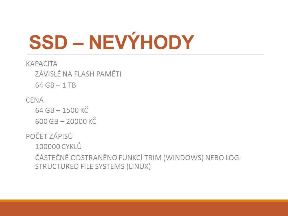 SSD – NEVÝHODY KAPACITA ZÁVISLÉ NA FLASH PAMĚTI 64 GB – 1 TB CENA 64 GB – 1500 KČ 600 GB – 20000 KČ POČET ZÁPISŮ 100000 CYKLŮ ČÁSTEČNĚ ODSTRANĚNO FUNKCÍ TRIM (WINDOWS) NEBO LOG- STRUCTURED FILE SYSTEMS (LINUX)
