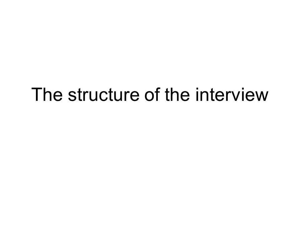 The structure of the interview