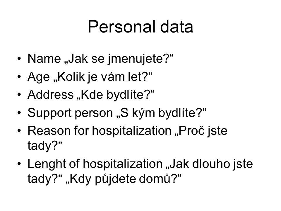 """Personal data Name """"Jak se jmenujete Age """"Kolik je vám let Address """"Kde bydlíte Support person """"S kým bydlíte Reason for hospitalization """"Proč jste tady Lenght of hospitalization """"Jak dlouho jste tady """"Kdy půjdete domů"""