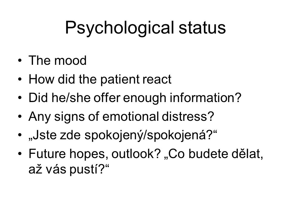 "Psychological status The mood How did the patient react Did he/she offer enough information? Any signs of emotional distress? ""Jste zde spokojený/spok"