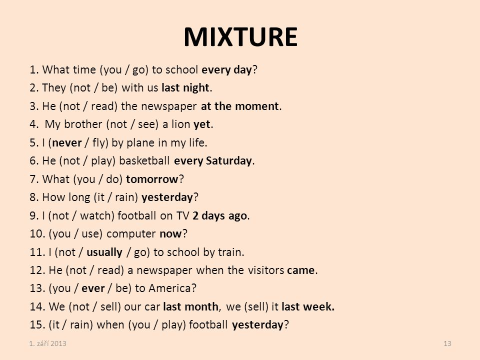 MIXTURE 1. What time (you / go) to school every day.