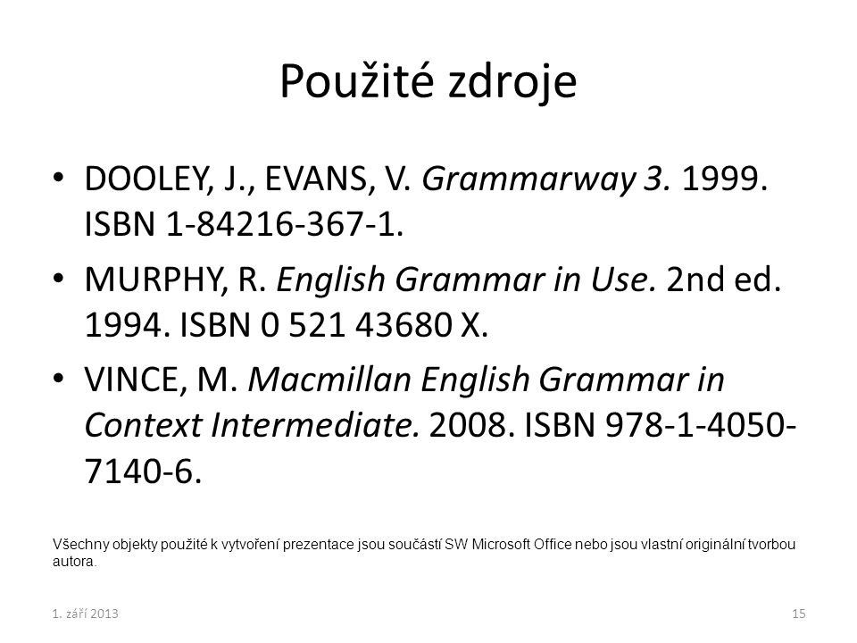 Použité zdroje DOOLEY, J., EVANS, V. Grammarway 3. 1999. ISBN 1-84216-367-1. MURPHY, R. English Grammar in Use. 2nd ed. 1994. ISBN 0 521 43680 X. VINC