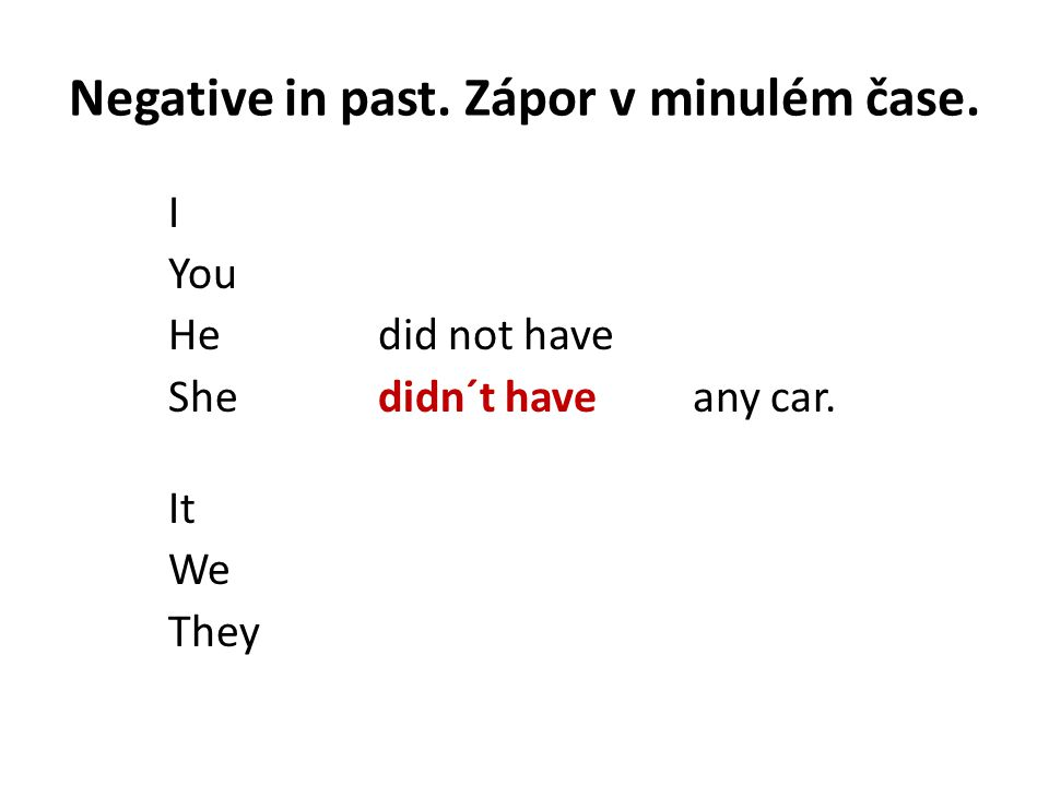 Negative in past. Zápor v minulém čase. I You Hedid not have Shedidn´t haveany car. It We They